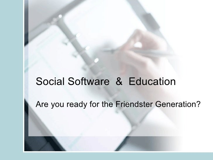 Social Software  &  Education Are you ready for the Friendster Generation?
