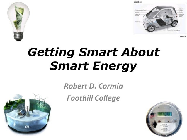 Getting Smart About Smart Energy Robert D. Cormia Foothill College