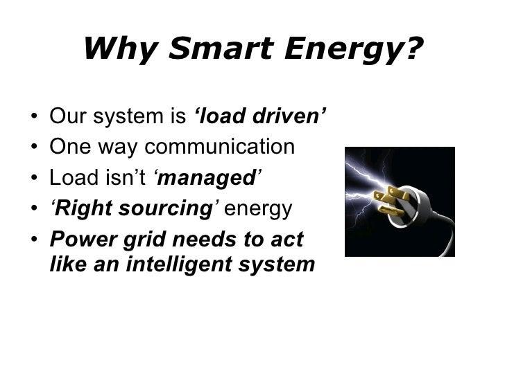 Why Smart Energy? <ul><li>Our system is  'load driven' </li></ul><ul><li>One way communication </li></ul><ul><li>Load isn'...