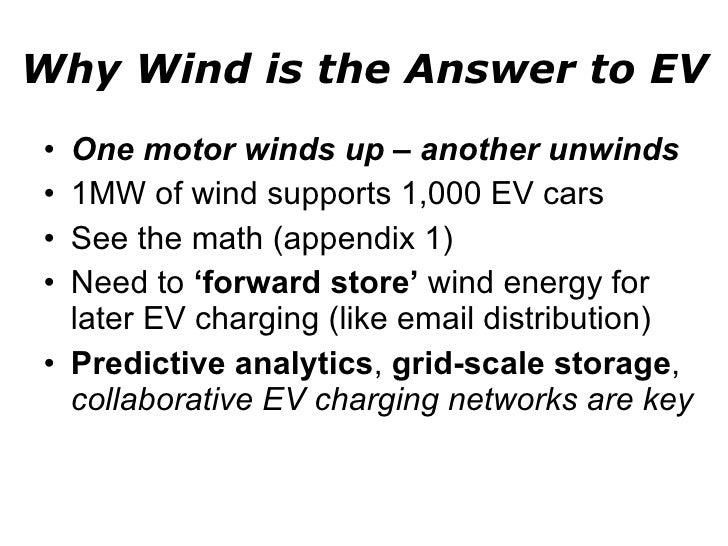 Why Wind is the Answer to EV <ul><li>One motor winds up – another unwinds </li></ul><ul><li>1MW of wind supports 1,000 EV ...