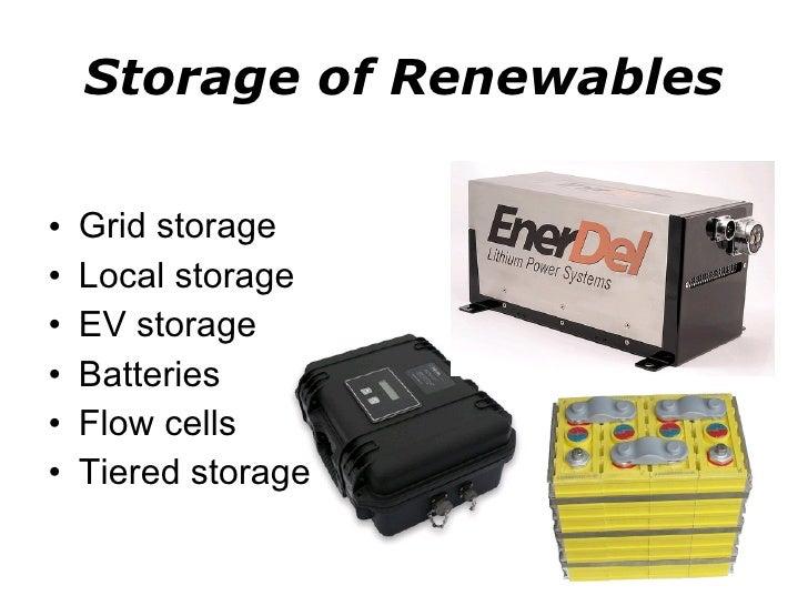 Storage of Renewables <ul><li>Grid storage </li></ul><ul><li>Local storage </li></ul><ul><li>EV storage </li></ul><ul><li>...