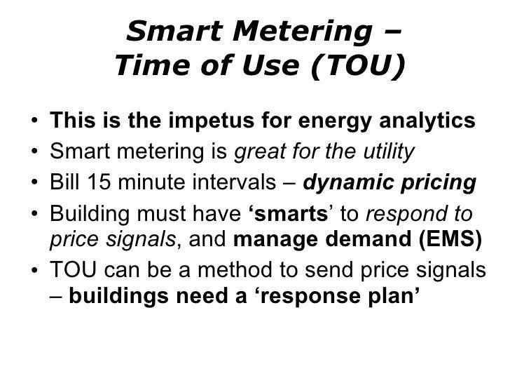 Smart Metering –  Time of Use (TOU) <ul><li>This is the impetus for energy analytics </li></ul><ul><li>Smart metering is  ...