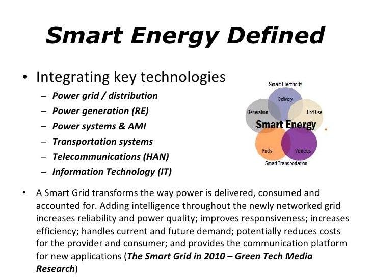 Smart Energy Defined <ul><li>Integrating key technologies </li></ul><ul><ul><li>Power grid / distribution </li></ul></ul><...