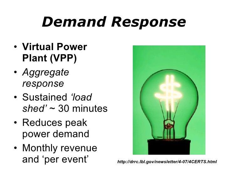 Demand Response <ul><li>Virtual Power Plant (VPP) </li></ul><ul><li>Aggregate response </li></ul><ul><li>Sustained  'load ...