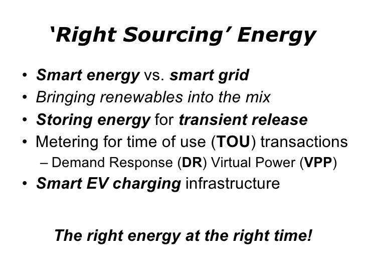 ' Right Sourcing' Energy <ul><li>Smart energy  vs.  smart grid </li></ul><ul><li>Bringing renewables into the mix </li></u...