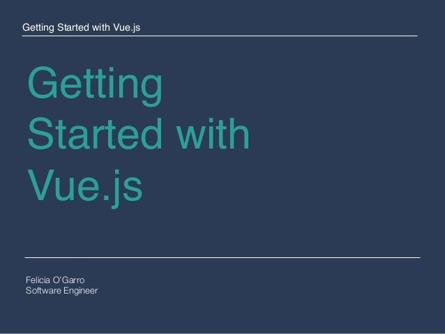 Getting Started with Vue.js Felicia O'Garro Software Engineer Getting Started with Vue.js