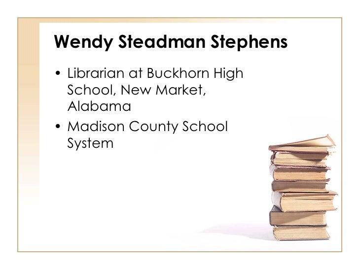 Wendy Steadman Stephens <ul><li>Librarian at Buckhorn High School, New Market, Alabama </li></ul><ul><li>Madison County Sc...