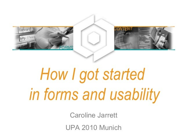 How I got started in forms and usability Caroline Jarrett UPA 2010 Munich FORMS CONTENT