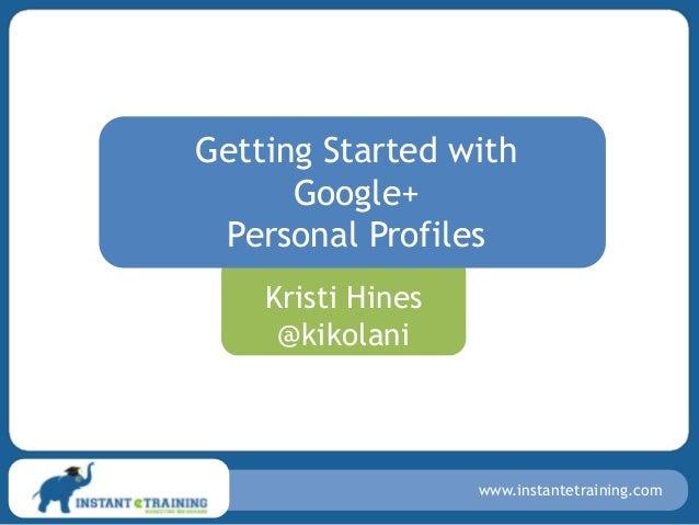 Getting Started with      Google+ Personal Profiles    Kristi Hines     @kikolani                   www.instantetraining.com