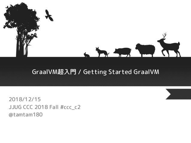 GraalVM超入門 / Getting Started GraalVM 2018/12/15 JJUG CCC 2018 Fall #ccc_c2 @tamtam180