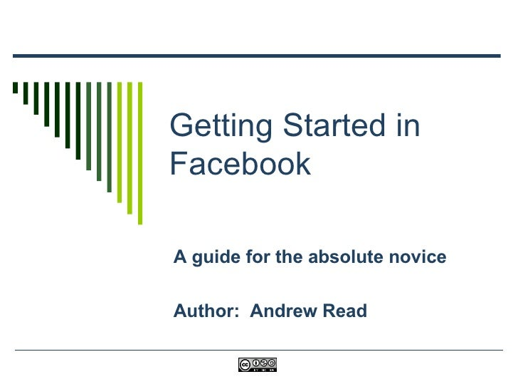 Getting Started in Facebook A guide for the absolute novice Author:  Andrew Read