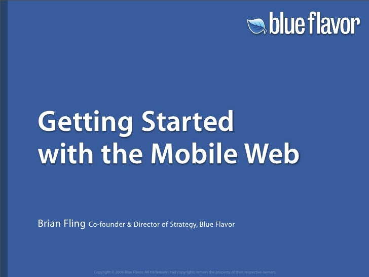 Getting Started with the Mobile Web  Brian Fling Co-founder  Director of Strategy, Blue Flavor                    Copyrigh...