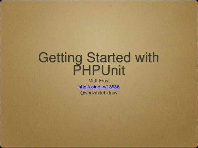 Getting Started with PHPUnit Matt Frost http://joind.in/13536 @shrtwhitebldguy