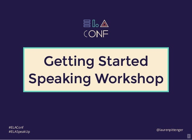 1 Getting StartedGetting Started Speaking WorkshopSpeaking Workshop @laurenpittenger #ELAConf #ELASpeakUp