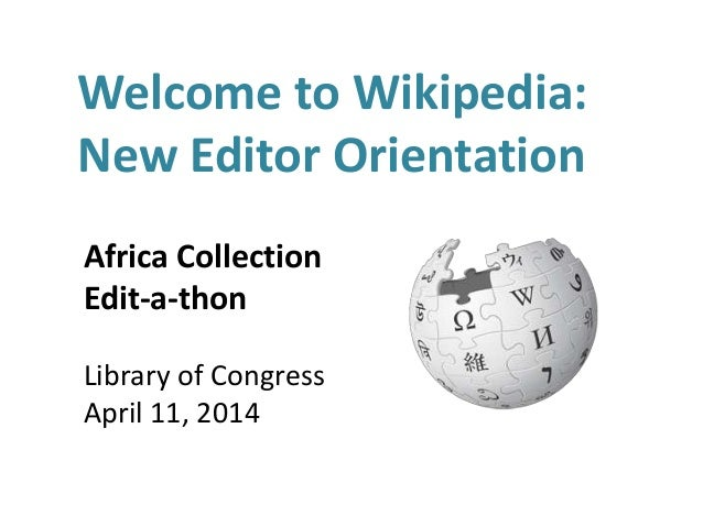 Welcome to Wikipedia: New Editor Orientation Africa Collection Edit-a-thon Library of Congress April 11, 2014