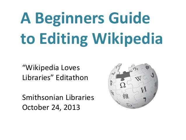"""A Beginners Guide to Editing Wikipedia """"Wikipedia Loves Libraries"""" Editathon Smithsonian Libraries October 24, 2013"""