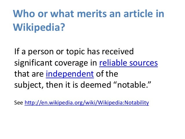 Who or what merits an article in Wikipedia? If a person or topic has received significant coverage in reliable sources tha...