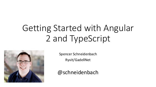 Getting Started with Angular 2 and TypeScript Spencer Schneidenbach Ryvit/GadellNet @schneidenbach