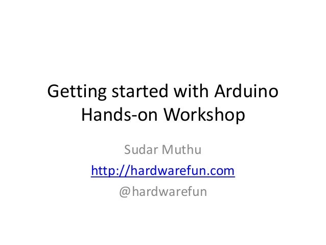 Getting started with Arduino Hands-on Workshop Sudar Muthu http://hardwarefun.com @hardwarefun