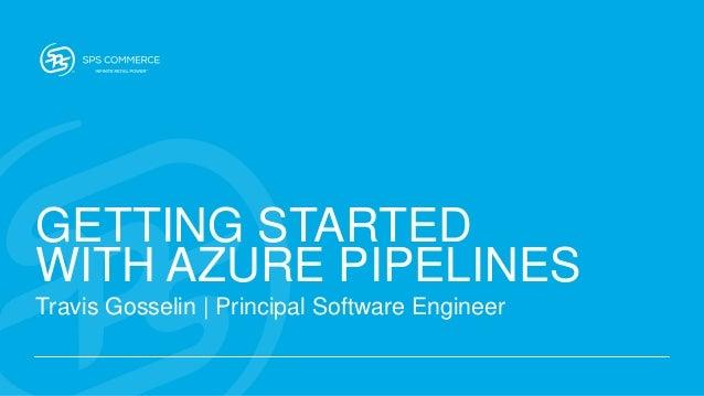 GETTING STARTED WITH AZURE PIPELINES Travis Gosselin | Principal Software Engineer