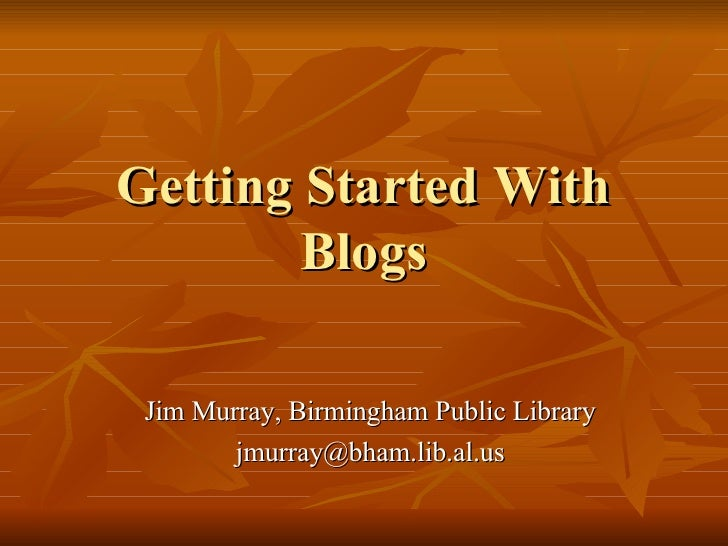 Getting Started With Blogs Jim Murray, Birmingham Public Library [email_address]