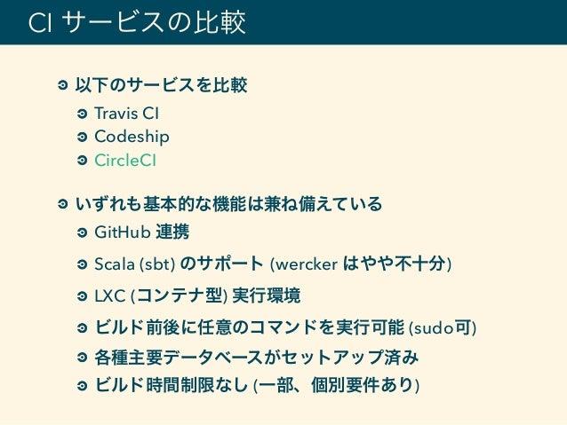 以下のサービスを比較 Travis CI Codeship CircleCI いずれも基本的な機能は兼ね備えている GitHub 連携 Scala (sbt) のサポート (wercker はやや不十分) LXC (コンテナ型) 実行環境 ビ...