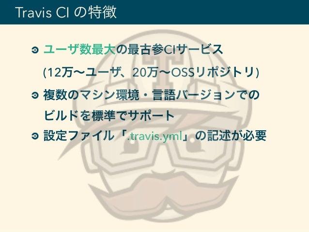 ユーザ数最大の最古参CIサービス (12万∼ユーザ、20万∼OSSリポジトリ) 複数のマシン環境・言語バージョンでの ビルドを標準でサポート 設定ファイル「.travis.yml」の記述が必要 Travis CI の特徴
