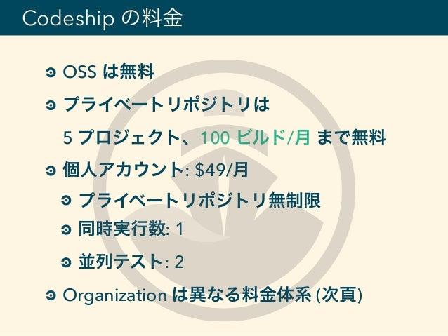 OSS は無料 プライベートリポジトリは 5 プロジェクト、100 ビルド/月 まで無料 個人アカウント: $49/月 プライベートリポジトリ無制限 同時実行数: 1 並列テスト: 2 Organization は異なる料金体系 (次頁) C...