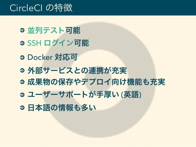 並列テスト可能 SSH ログイン可能 Docker 対応可 外部サービスとの連携が充実 成果物の保存やデプロイ向け機能も充実 ユーザーサポートが手厚い (英語) 日本語の情報も多い CircleCI の特徴