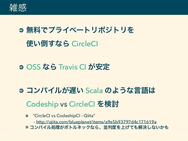 """無料でプライベートリポジトリを 使い倒すなら CircleCI OSS なら Travis CI が安定 コンパイルが遅い Scala のような言語は Codeship vs CircleCI を検討 """"CircleCI vs Code..."""