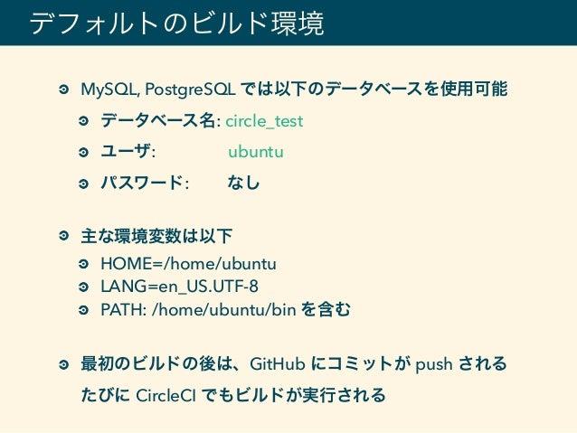 デフォルトのビルド環境 MySQL, PostgreSQL では以下のデータベースを使用可能 データベース名: circle_test ユーザ: ubuntu パスワード: なし 主な環境変数は以下 HOME=/home/ubuntu LANG...