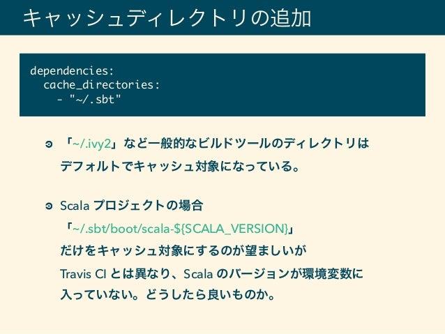 キャッシュディレクトリの追加 「~/.ivy2」など一般的なビルドツールのディレクトリは デフォルトでキャッシュ対象になっている。 Scala プロジェクトの場合 「~/.sbt/boot/scala-${SCALA_VERSION}」...