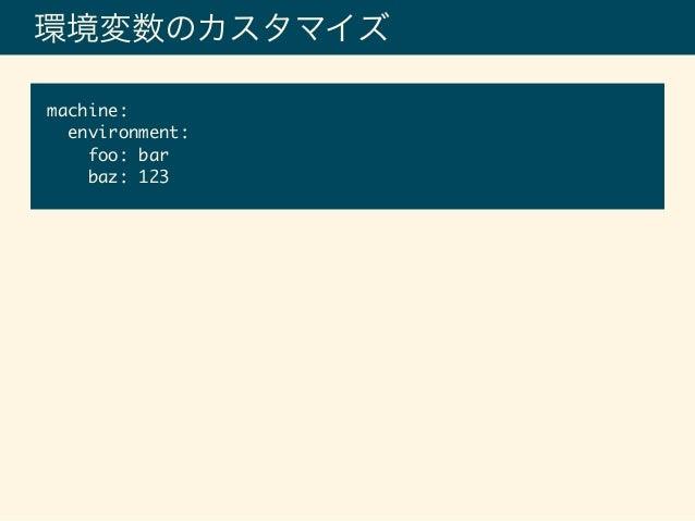環境変数のカスタマイズ machine: environment: foo: bar baz: 123