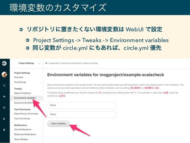 環境変数のカスタマイズ リポジトリに置きたくない環境変数は WebUI で設定 Project Settings -> Tweaks -> Environment variables 同じ変数が circle.yml にもあれば、circle....