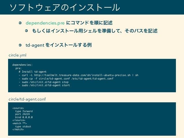 ソフトウェアのインストール dependencies: pre: # Install td-agent - curl -L http://toolbelt.treasure-data.com/sh/install-ubuntu-precise....