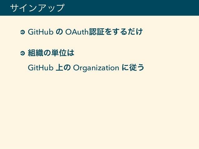 GitHub の OAuth認証をするだけ 組織の単位は GitHub 上の Organization に従う サインアップ