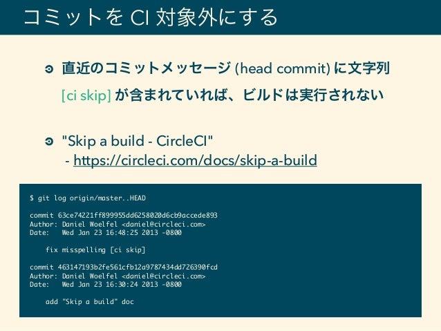 """コミットを CI 対象外にする 直近のコミットメッセージ (head commit) に文字列 [ci skip] が含まれていれば、ビルドは実行されない """"Skip a build - CircleCI"""" - https://circle..."""