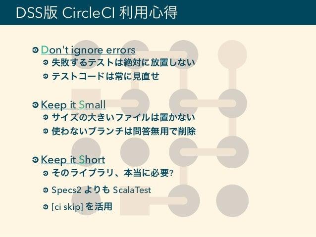 DSS版 CircleCI 利用心得 Don't ignore errors 失敗するテストは絶対に放置しない テストコードは常に見直せ Keep it Small サイズの大きいファイルは置かない 使わないブランチは問答無用で削除 Keep ...