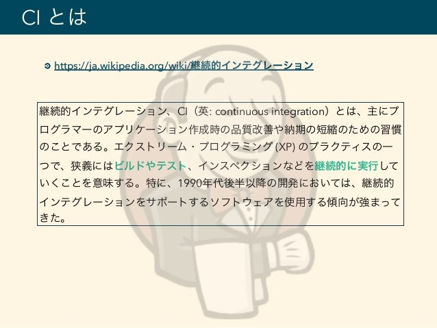 https://ja.wikipedia.org/wiki/継続的インテグレーション CI とは 継続的インテグレーション、CI(英: continuous integration)とは、主にプ ログラマーのアプリケーション作成時の品質改善や納...