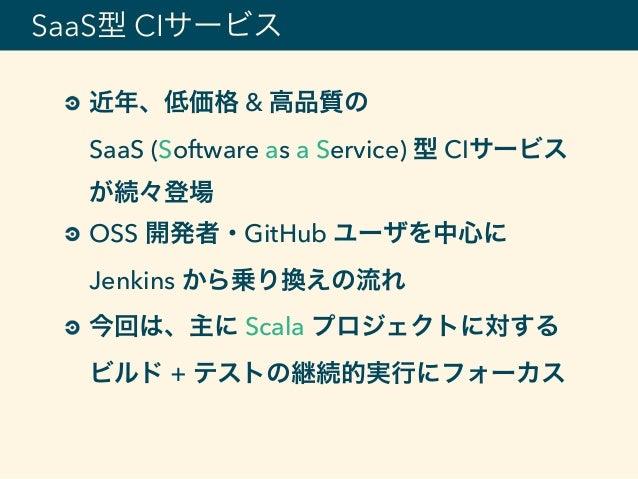 近年、低価格 & 高品質の SaaS (Software as a Service) 型 CIサービス が続々登場 OSS 開発者・GitHub ユーザを中心に Jenkins から乗り換えの流れ 今回は、主に Scala プロジェクトに対...