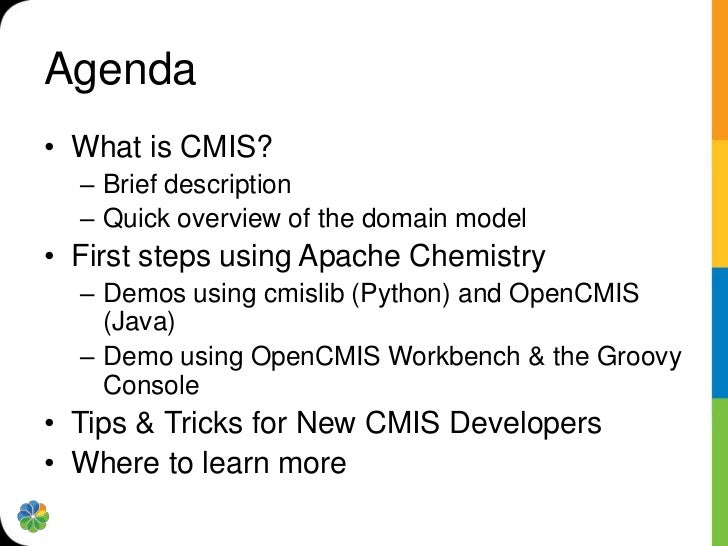 Agenda• What is CMIS?  – Brief description  – Quick overview of the domain model• First steps using Apache Chemistry  – De...
