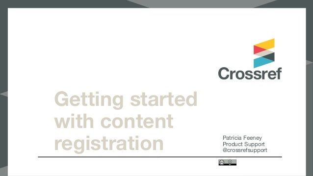 Getting started with content registration Patricia Feeney  Product Support  @crossrefsupport