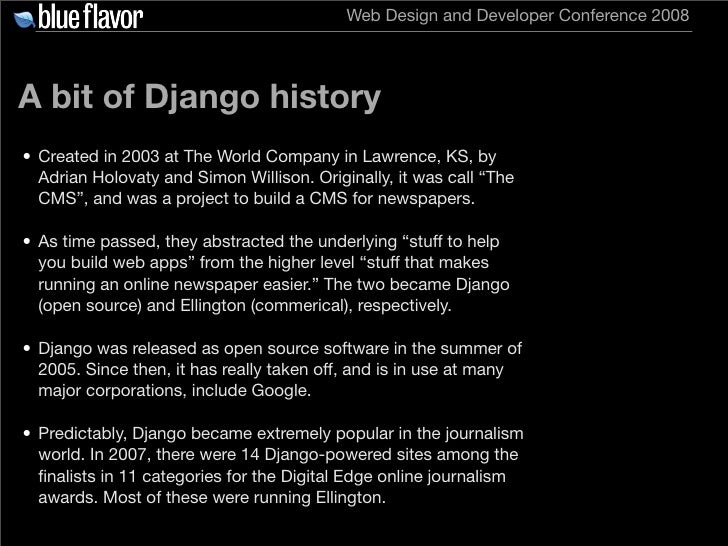 Web Design and Developer Conference 2008     A bit of Django history • Created in 2003 at The World Company in Lawrence, K...