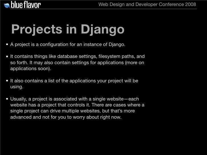 Web Design and Developer Conference 2008       Projects in Django • A project is a configuration for an instance of Django....