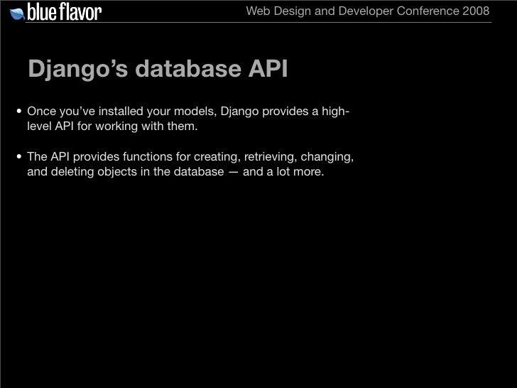 Web Design and Developer Conference 2008       Django's database API • Once you've installed your models, Django provides ...