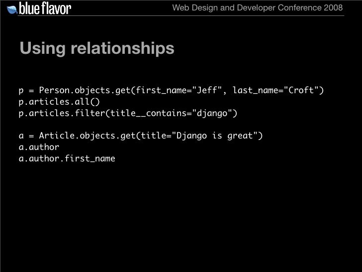 Web Design and Developer Conference 2008     Using relationships  p = Person.objects.get(first_name=quot;Jeffquot;, last_n...