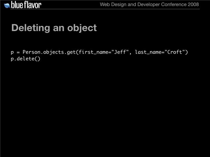 Web Design and Developer Conference 2008     Deleting an object  p = Person.objects.get(first_name=quot;Jeffquot;, last_na...