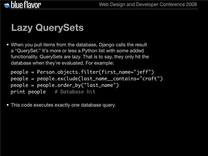 Web Design and Developer Conference 2008       Lazy QuerySets • When you pull items from the database, Django calls the re...