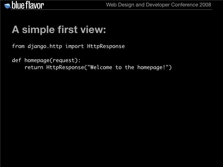 Web Design and Developer Conference 2008     A simple first view: from django.http import HttpResponse  def homepage(reques...