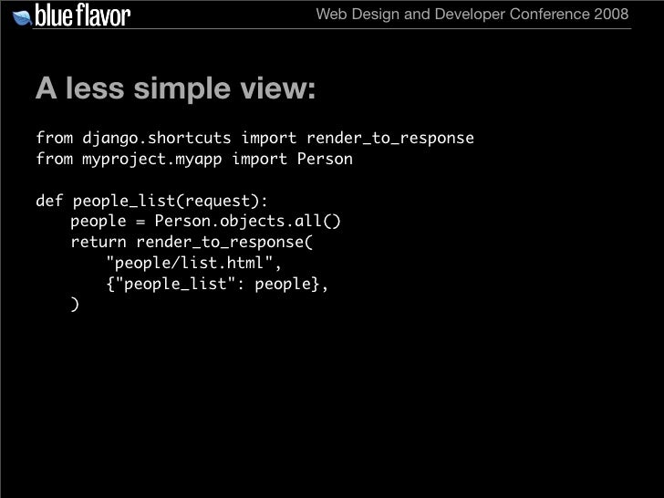 Web Design and Developer Conference 2008     A less simple view: from django.shortcuts import render_to_response from mypr...
